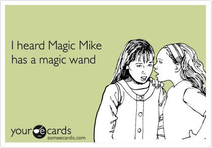 I heard Magic Mike has a magic wand.