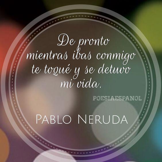 Pablo Neruda... te toqué y se detuvo mi vida...