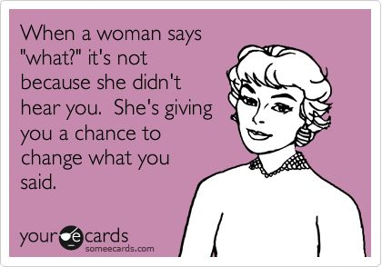 """When a woman says """"what?"""" it's not because she didn't hear you. She's giving you a chance to change what you said."""