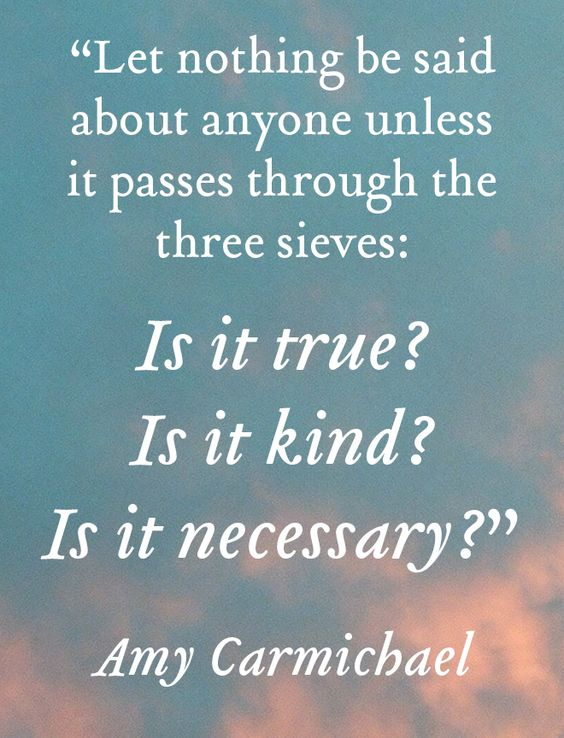 """""""Let nothing be said about anyone unless it passes through the three sieves: Is it true? Is it kind? Is it necessary?"""" - Amy Carmichael"""