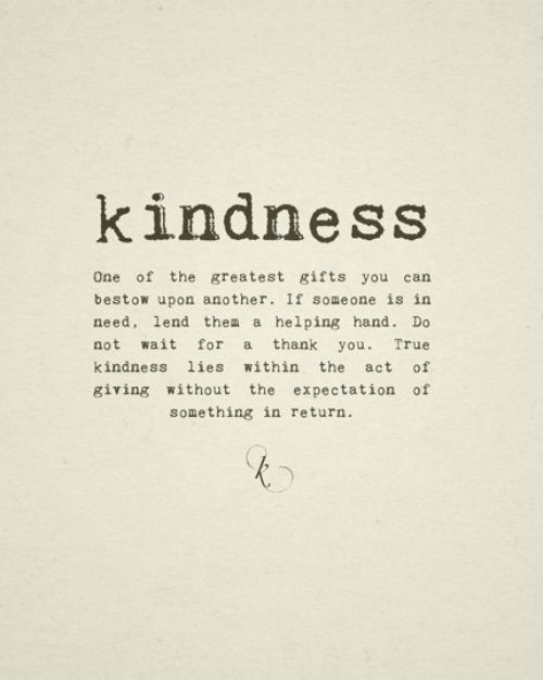 {kindness. one of the greatest gifts one can show and give hand to another when he/she is in need without asking for return.}