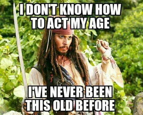 I don't know how to act my age. I've never been this old before.  Funny captain jack sparrow Johnny Depp meme: