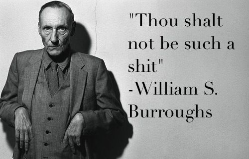 """""""Thou shalt not be such a shit."""" -William S. Burroughs"""
