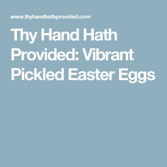 Thy Hand Hath Provided: Vibrant Pickled Easter Eggs
