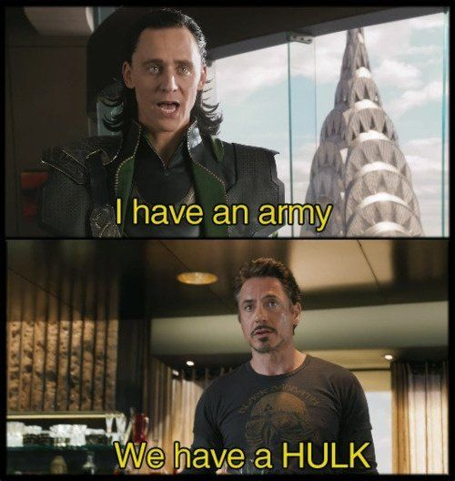 Loki: I have an army. Iron man: We have Hulk.