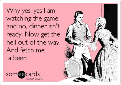Why yes, yes I am watching the game and no, dinner isn't ready. Now get the hell out of the way. And fetch me a beer.