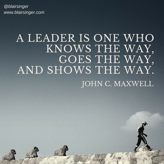 A leader is one who knows the way, goes the way, and shows the way. -- John C. Maxwell