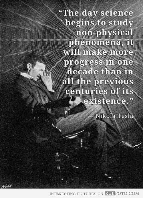 "Nikola Tesla quote: ""The day science begins to study non-physical phenomena, it will make more progress in one decade than in all the previous centuries of its existence."""