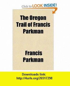 The Oregon Trail of Francis Parkman (9780217362153) Francis Parkman , ISBN-10: 021736215X  , ISBN-13: 978-0217362153 ,  , tutorials , pdf , ebook , torrent , downloads , rapidshare , filesonic , hotfile , megaupload , fileserve