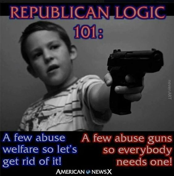 Republican logic 101: A few abuse welfare so let's get rid of it. A few abuse guns so everybody needs one.: