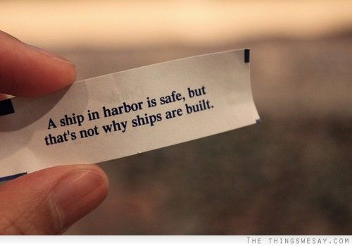 A ship in harbor is safe, but that's not why ships are built