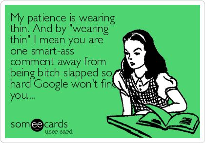 My patience is wearing thin. And by 'wearing thin' I mean you are one smart-ass comment away from being bitch slapped so hard Google won'.: