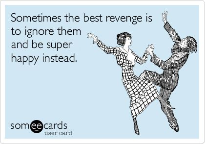 Sometimes the best revenge is to ignore them and be super happy instead.