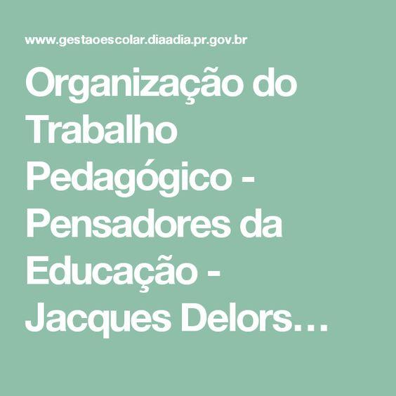 Organização do Trabalho Pedagógico - Pensadores da Educação - Jacques Delors…