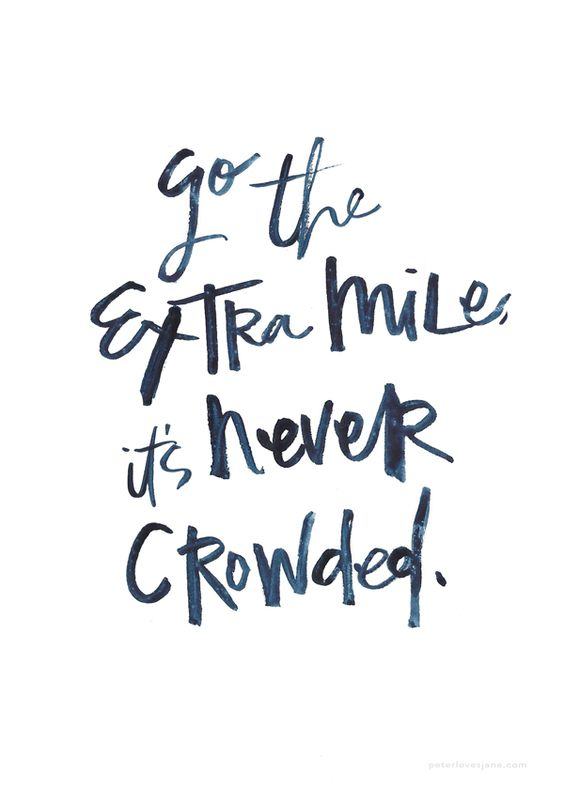 Go the extra mile, it's never crowded.: