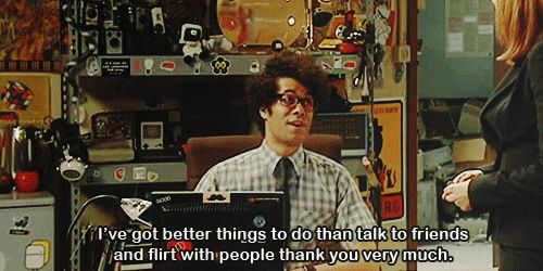 This excellent attitude to life: | 22 Times The IT Crowd Was Actually The Funniest TV Show Ever - I got better things to do than talk to friends #people