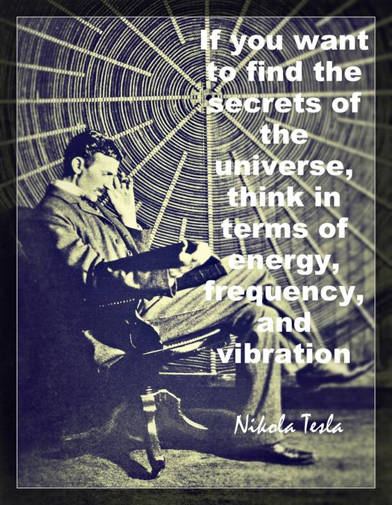 If you want to find the secrets of the Universe, think in terms of energy, frequency and vibration ... Tesla