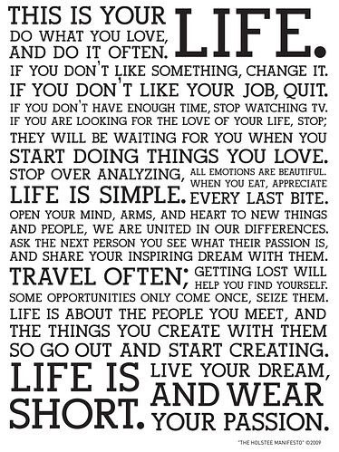 The Holstee Manifesto: Do what you love and DO IT OFTEN!  If you don't like something, change it!  Words I need to live by and a flyer I need to hand out to those negative nancys out there who are continued victims of their own choices or lack of making a choice.