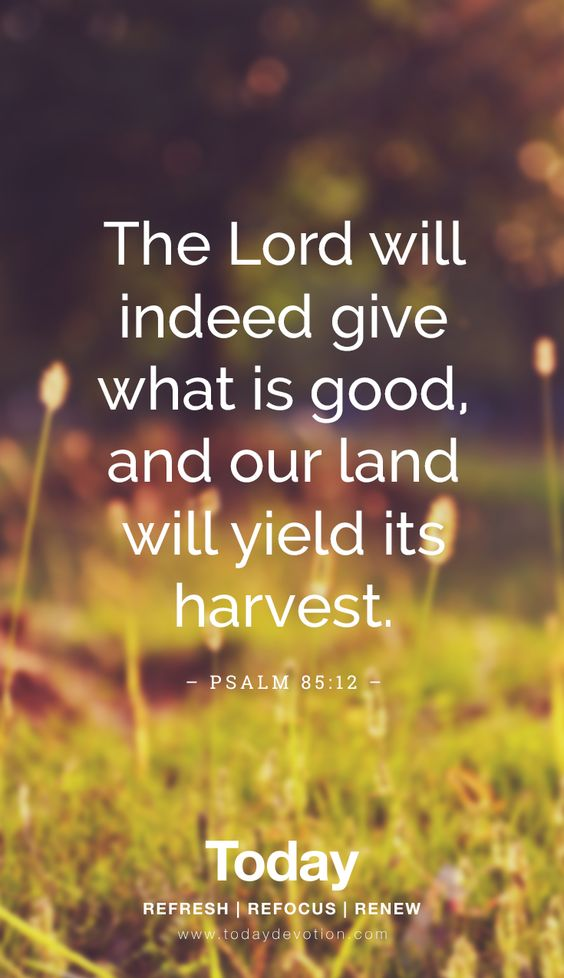 """The Lord will indeed give what is good, and our land will yield its harvest."" Psalm 85:12"
