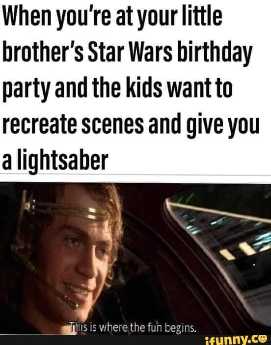 When You Re Atyour Little Brother S Star Wars Birthday Party And The Kids Want To Recreate Scenes And Give You A Lightsaber Ifunny Funny Star Wars Memes Star Wars Memes