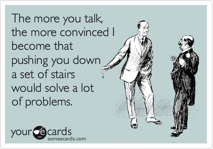 The more you talk, the more convinced I become that pushing you down a set of stairs would solve a lot of problems.