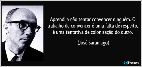 Aprendi a não tentar convencer ninguém. O trabalho de convencer é uma falta de respeito, é uma tentativa de colonização do outro. (José Saramago)