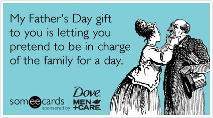 My Father's Day gift to you is letting you pretend to be in charge of the family for a day.
