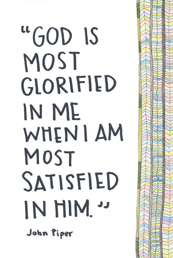 """""""God is most glorified in me with I am most satisfied in Him."""" -John Piper 
