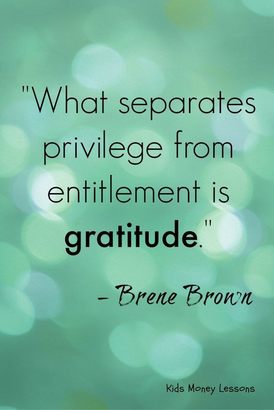 """What separates privilege from entitlement is gratitude."" - Brene Brown"