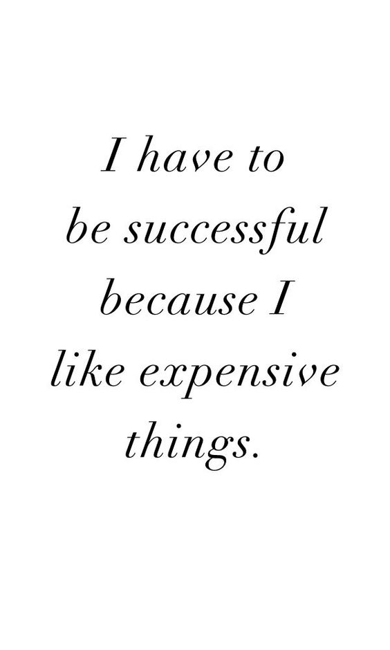 It's my mantra! And I need to be very extra special successful since my taste is very extra special expensive!: