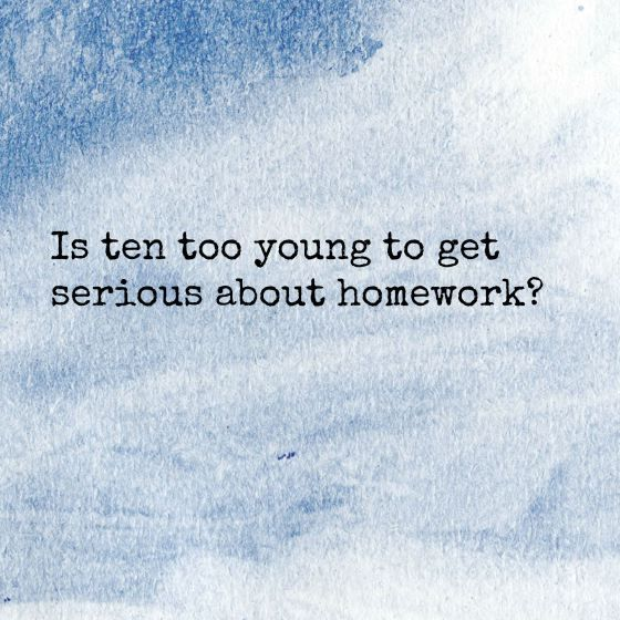 Is ten too young to get serious about homework & responsibility? It's a dilemma for sure *new post* x