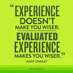 """Experience doesn't make you wiser. Evaluated experience makes you wiser."" (Andy Stanley)"
