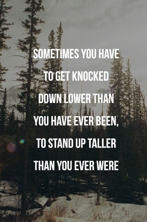 sometimes you have to get knocked down lower than you have ever been, to stand up taller than you ever were: