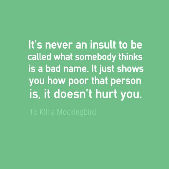 """""""It's never an insult to be called what somebody thinks is a bad name. It just shows you how poor that person is, it doesn't hurt you."""" -Harper Lee, To Kill a Mockingbird"""