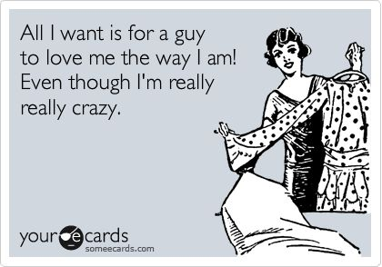 I love that my guy loves me for all of my crazy!