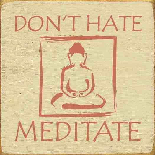 Don't hate. Meditate