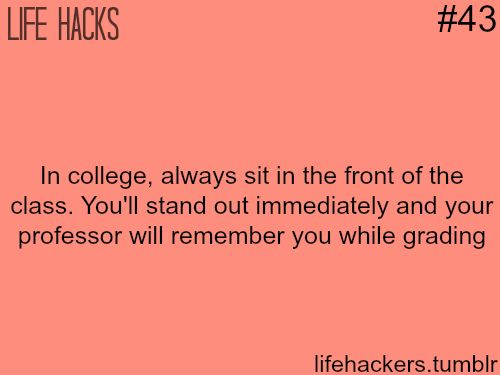 """College life hacks-More life hacks at """"Life hackers"""" , *This is true you'll also get better grades but the down side of this is they may call on you or use you as examples"""