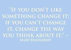 """If you don't like something change it; if you can't change it, change the way you think about it."" - Mary Englebreit"