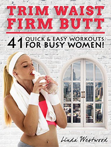 Trim Waist Firm Butt: 41 Quick & Easy Workouts For Busy Women! by Linda Westwood http://www.amazon.com/dp/B00WVO0IT6/ref=cm_sw_r_pi_dp_iYQKvb0F40AD2