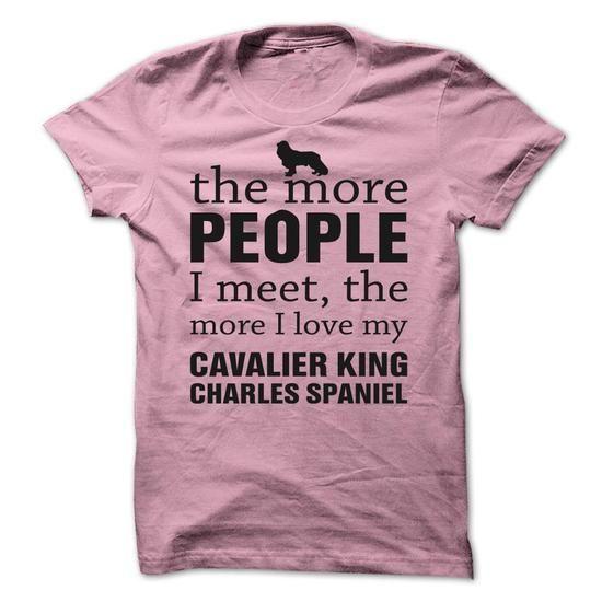 THE MORE PEOPLE I MEET, THE MORE I LOVE MY Cavalier King Charles Spaniel T-Shirt Hoodie Sweatshirts iae. Check price ==► http://graphictshirts.xyz/?p=110387