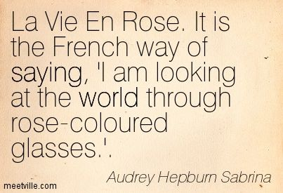 La Vie En Rose. It is the French way of saying, 'I am looking at the world through rose-coloured glasses.'. Audrey Hepburn Sabrina: