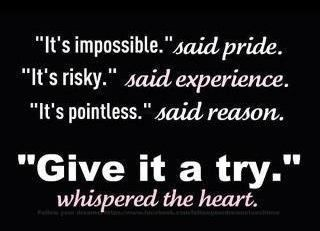 """It's impossible,"" said pride. // ""It's risky,"" said experience. // ""It's pointless,"" said reason. // ""Give it a try,"" whispered the heart."