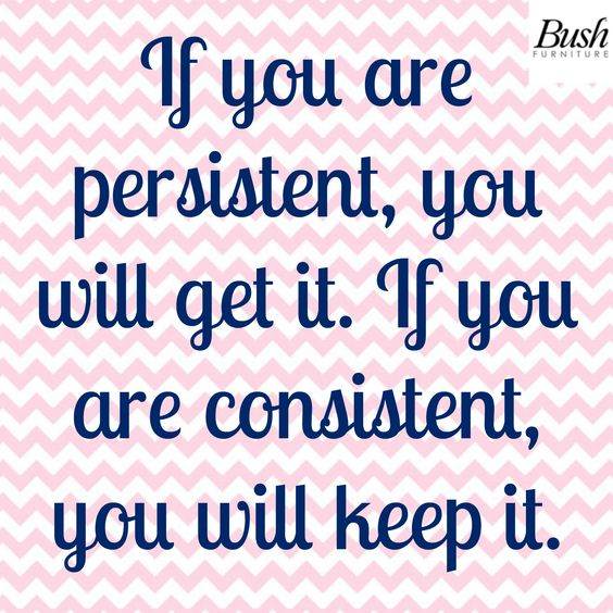"""""""If you are persistent, you will get it.  If you are consistent, you will keep it."""""""