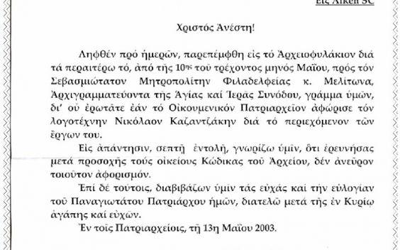 """ΜΗ ΑΦΟΡΙΣΜΟΣ Τελικά η αλήθεια έλαμψε το 2003 (!) μόλις, μαζί με το παρόν επίσημο έγγραφο του Φαναρίου. Εν ολίγοις, ο Καζαντζάκης επίσημα δεν αφορίστηκε ποτέ.Κι αυτό γιατί το τυπικό της διαδικασίας του αφορισμού απαιτούσε μετά την λήψη της απόφασης από την Ιερά Σύνοδο να υπάρξει και υπογραφή του Οικουμενικού πατριάρχη. Και ο Αθηναγόρας σαν είδε το αίτημα οργίστηκε. Το καταχώνιασε στο συρτάρι του και δεν το υπέγραψε. Παρά το γεγονός ότι την ίδια εποχή ο Πάπας με το γνωστό του """"αλάθητο"""" δεν…"""