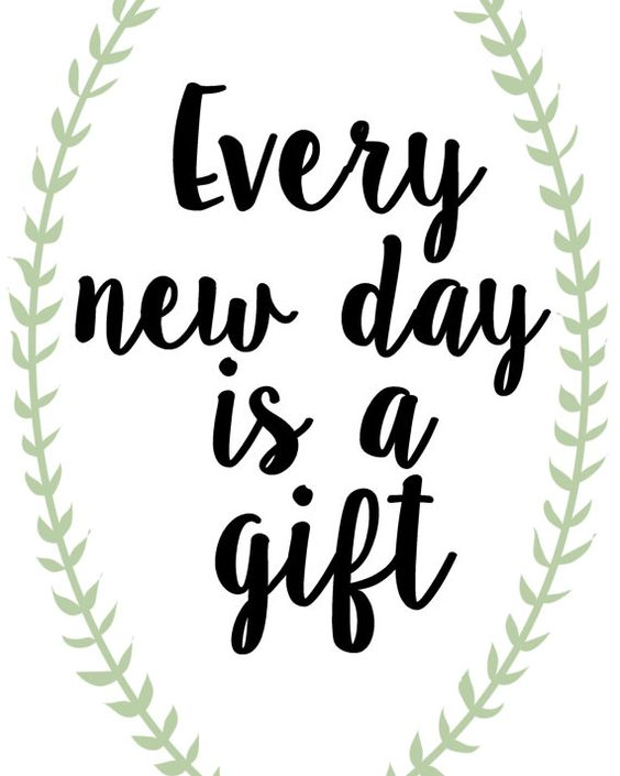 Every new day is a gift.: