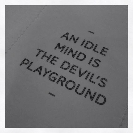 an idle mind is the devil's Here's a novel concept: doing nothing is as productive -- maybe even more productive -- as doing something this is according to a couple of university p.