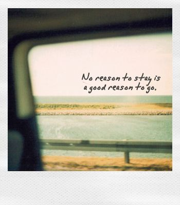 No reason to stay is a good reason to go.: Wanderlust Quote, Quotes New Beginning, Leave Quote, Leaving Quote, New Beginnings Quote, Moving On Quotes Heartbreak, Travel Quote, New Beginning Quote