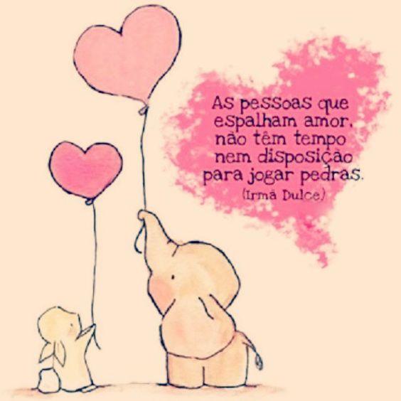 As pessoas que espalham amor, não têm tempo nem disposição para jogar pedras. -Irmã Dulce.: