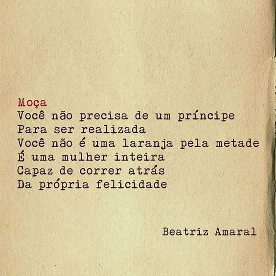 Moça Você não precisa de um príncipe Para ser realizada Você não é uma laranja pela metade É uma mulher inteira Capaz de correr atrás Da própria felicidade  Beatriz Amaral ______________________________ frase | frases | poema | poesia | português | prosa | verso | feminismo