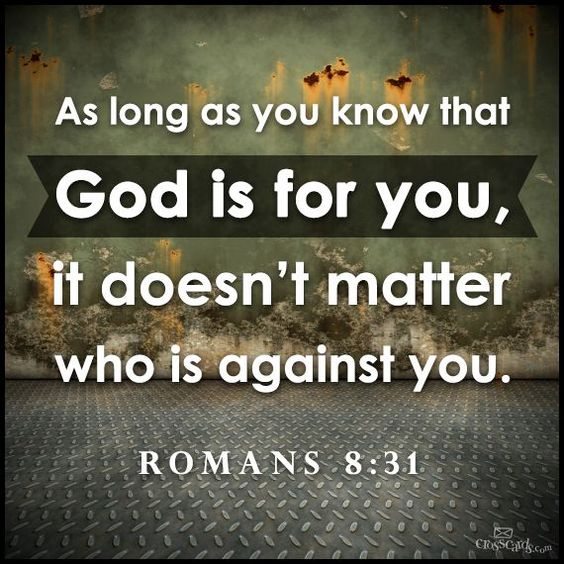Romans 8:31 - As long as you know that god is for you, it doesn
